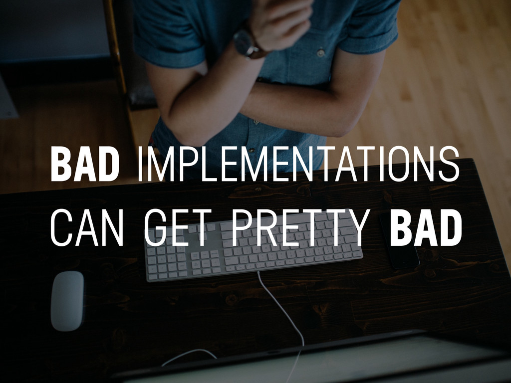 BAD IMPLEMENTATIONS CAN GET PRETTY BAD