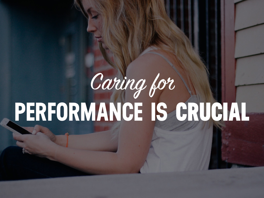 Caring for PERFORMANCE IS CRUCIAL