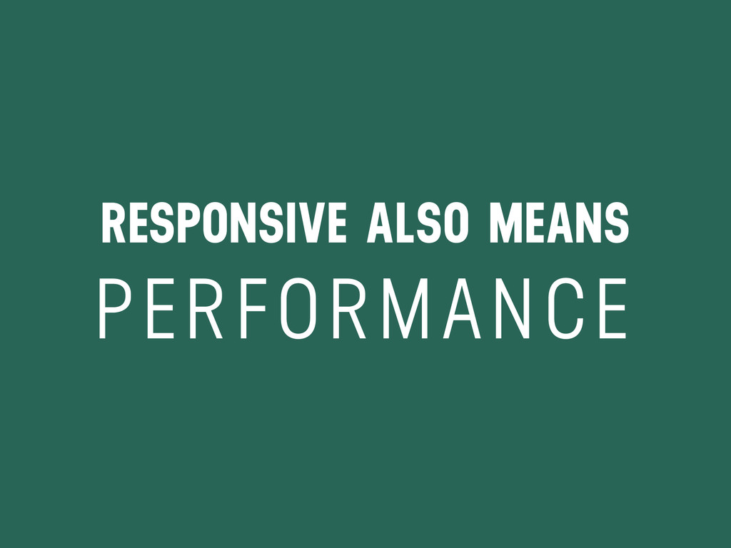 RESPONSIVE ALSO MEANS PERFORMANCE