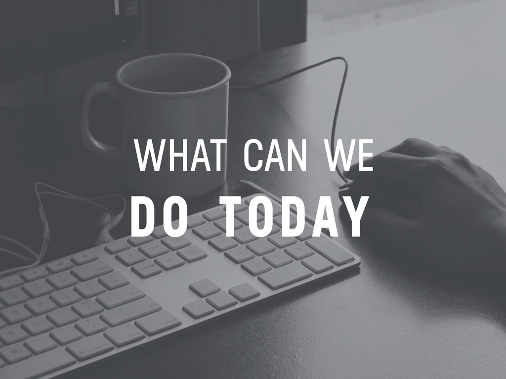WHAT CAN WE DO TODAY