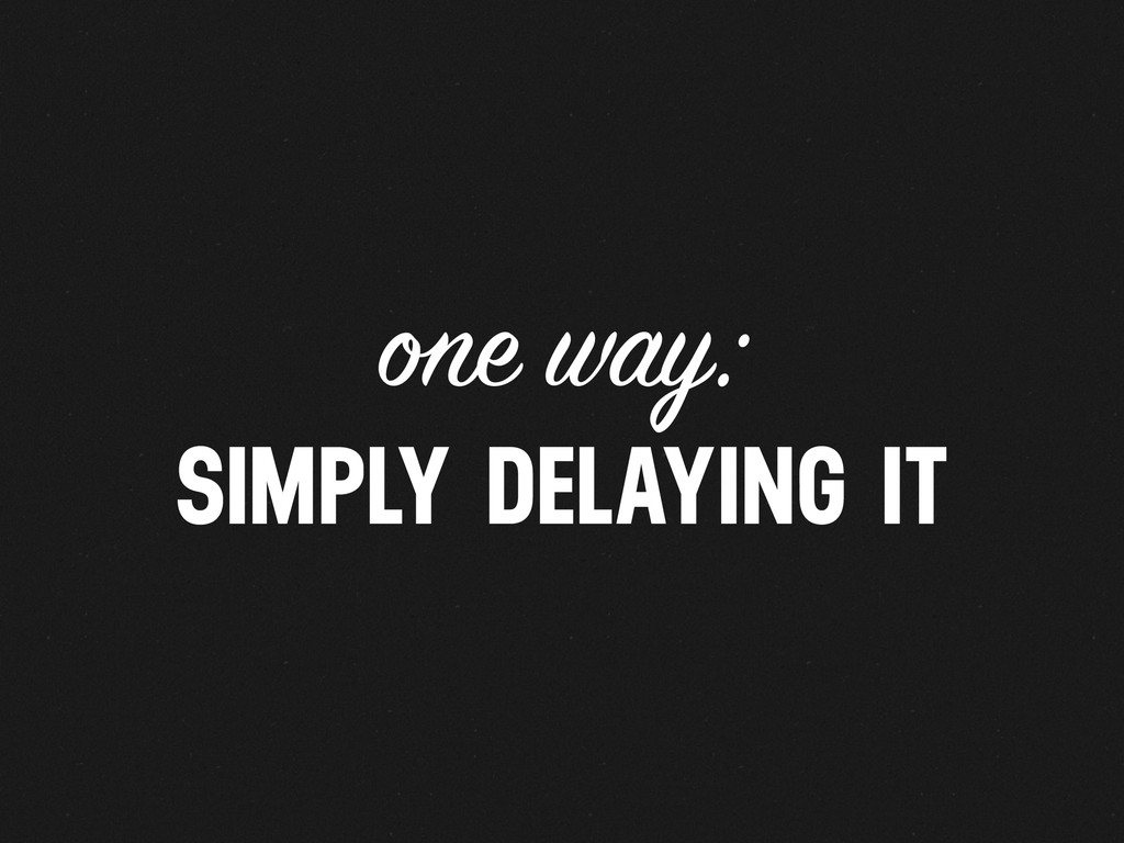 one way: SIMPLY DELAYING IT