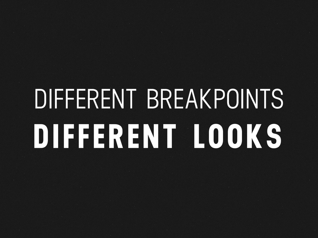 DIFFERENT BREAKPOINTS DIFFERENT LOOKS
