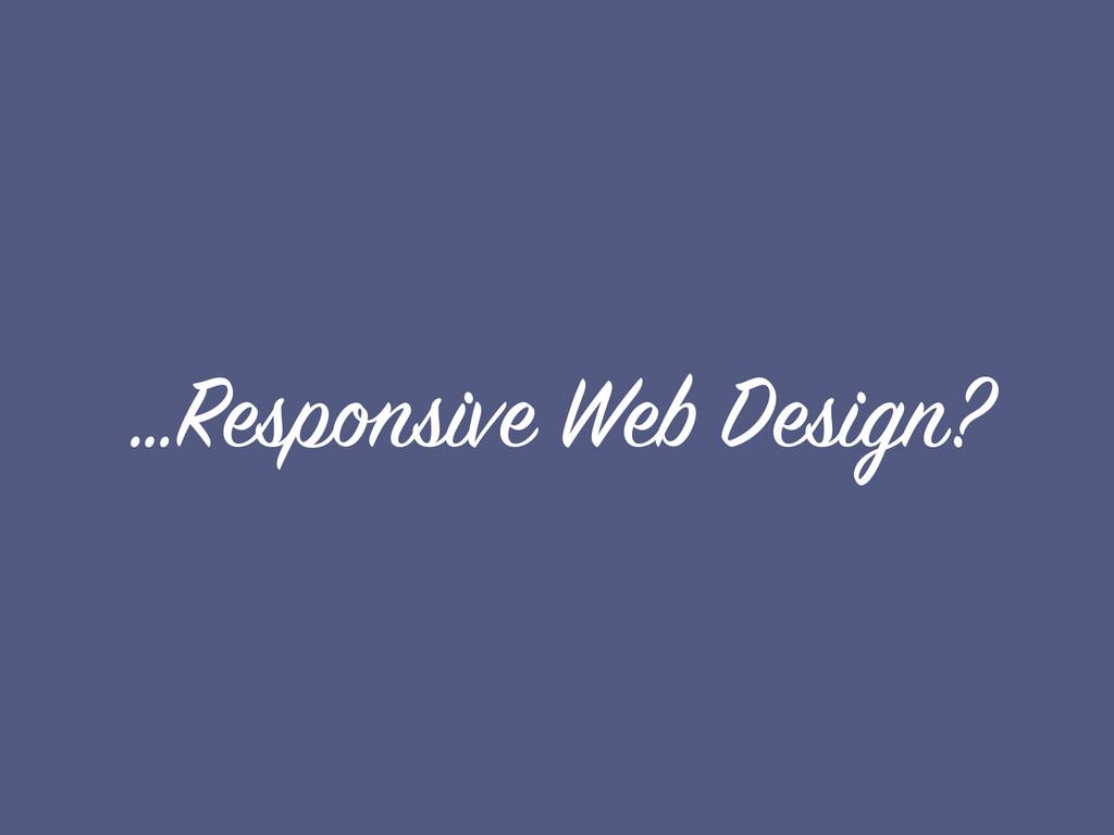 …Responsive Web Design?