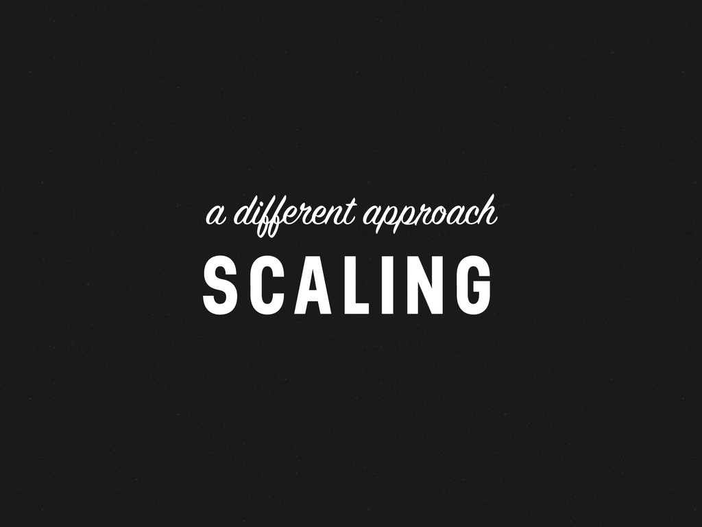 a different approach SCALING