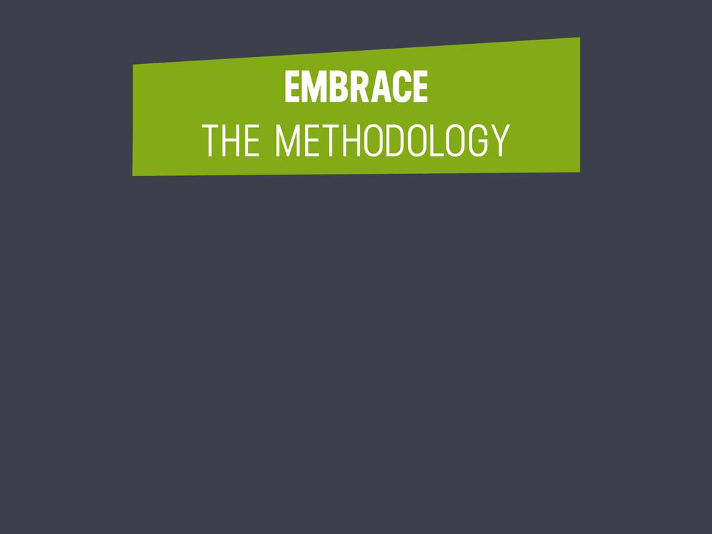 EMBRACE THE METHODOLOGY