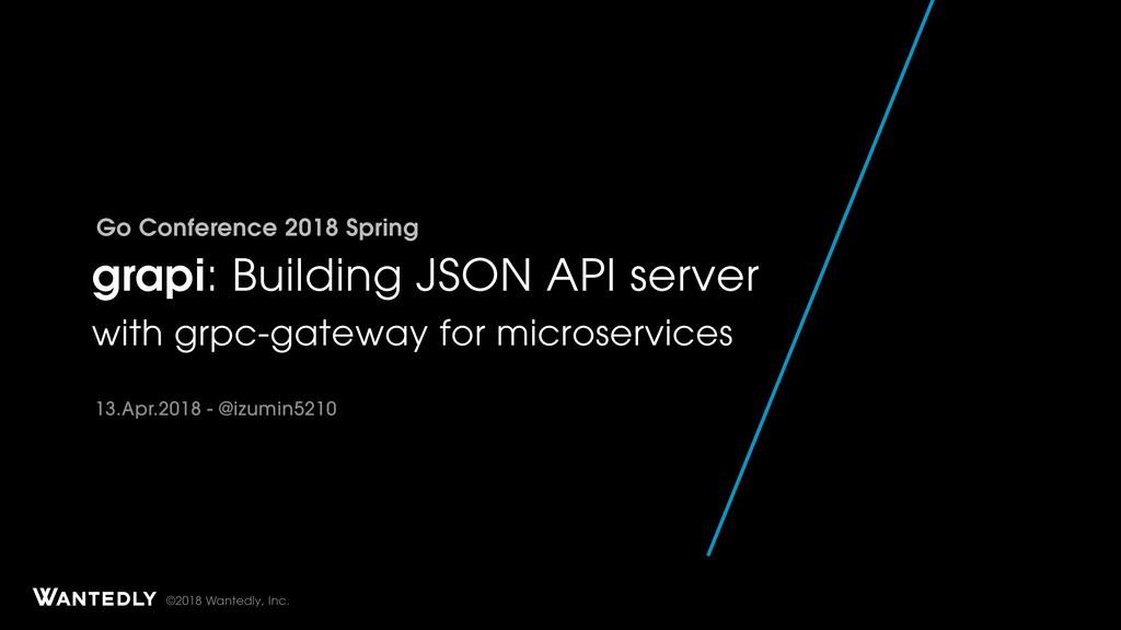 ©2018 Wantedly, Inc. grapi: Building JSON API s...