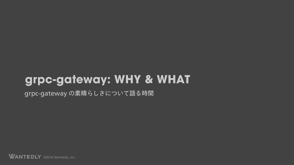 ©2018 Wantedly, Inc. grpc-gateway: WHY & WHAT H...