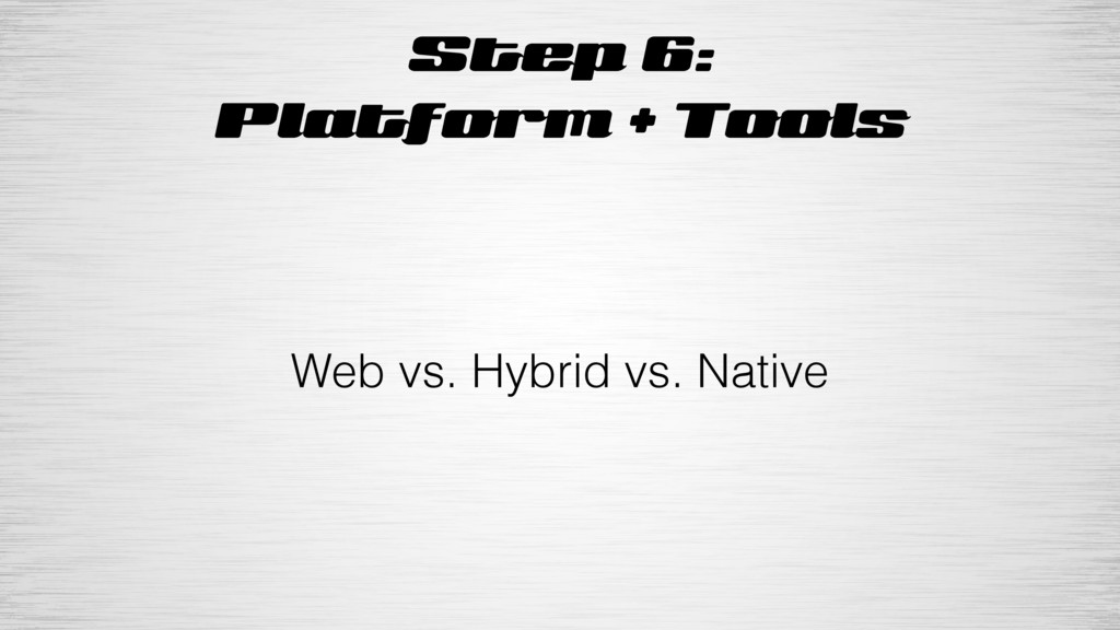 Step 6: Platform + Tools Web vs. Hybrid vs. Nat...