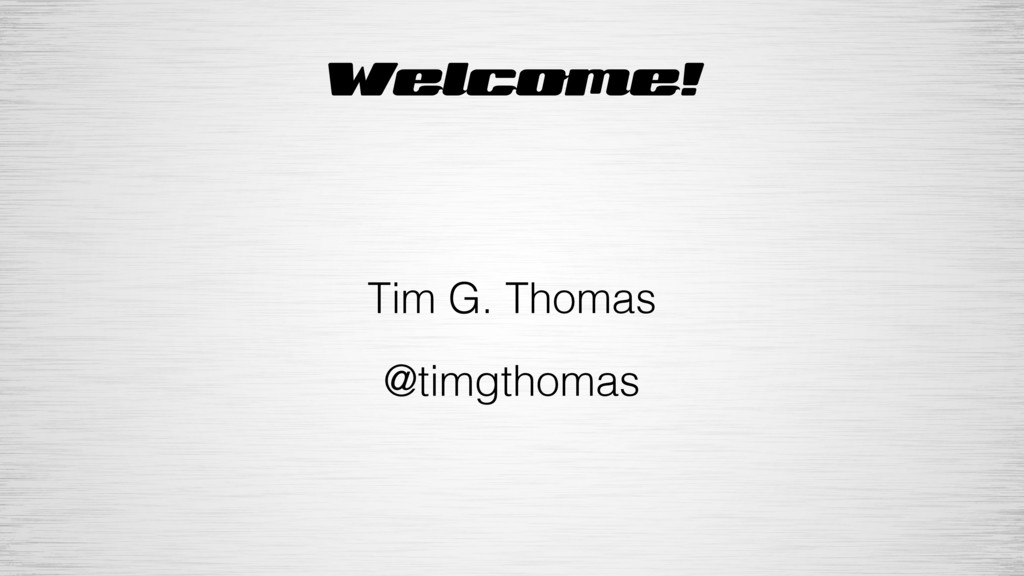Welcome! Tim G. Thomas @timgthomas