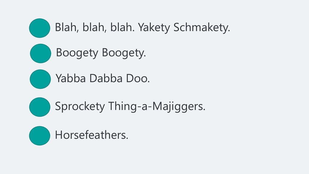 Blah, blah, blah. Yakety Schmakety. Boogety Boo...
