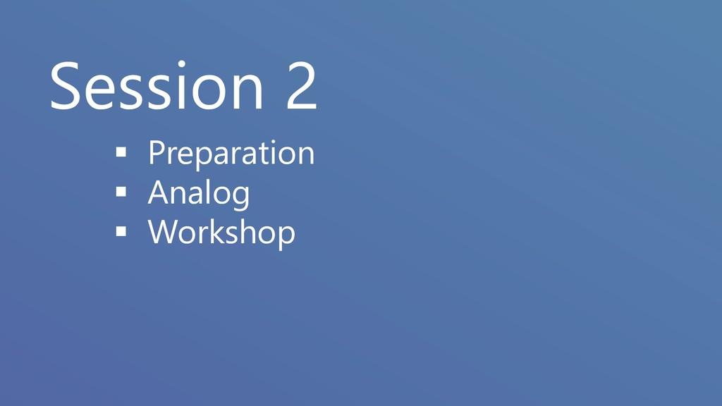 Session 2 ▪ Preparation ▪ Analog ▪ Workshop