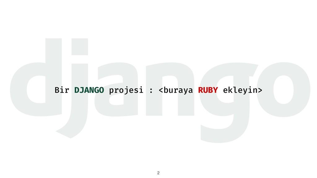 Bir DJANGO projesi : <buraya RUBY ekleyin> !2