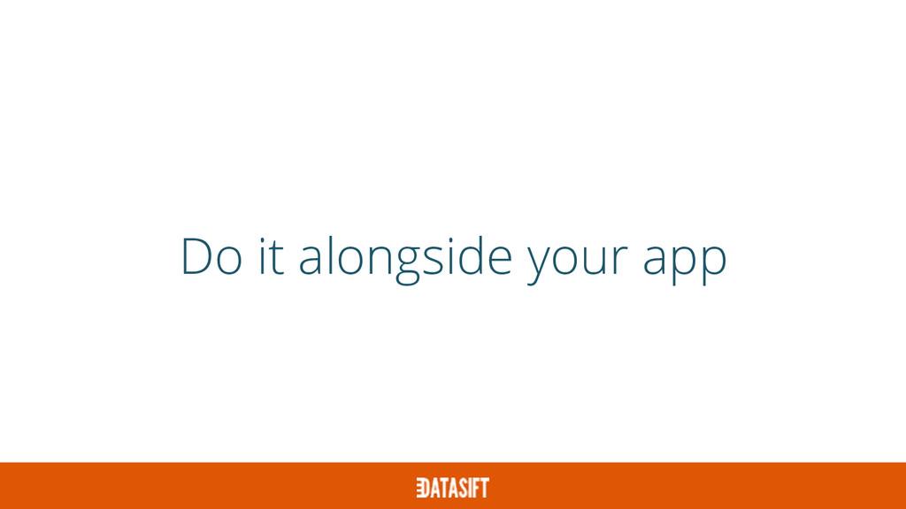 Do it alongside your app