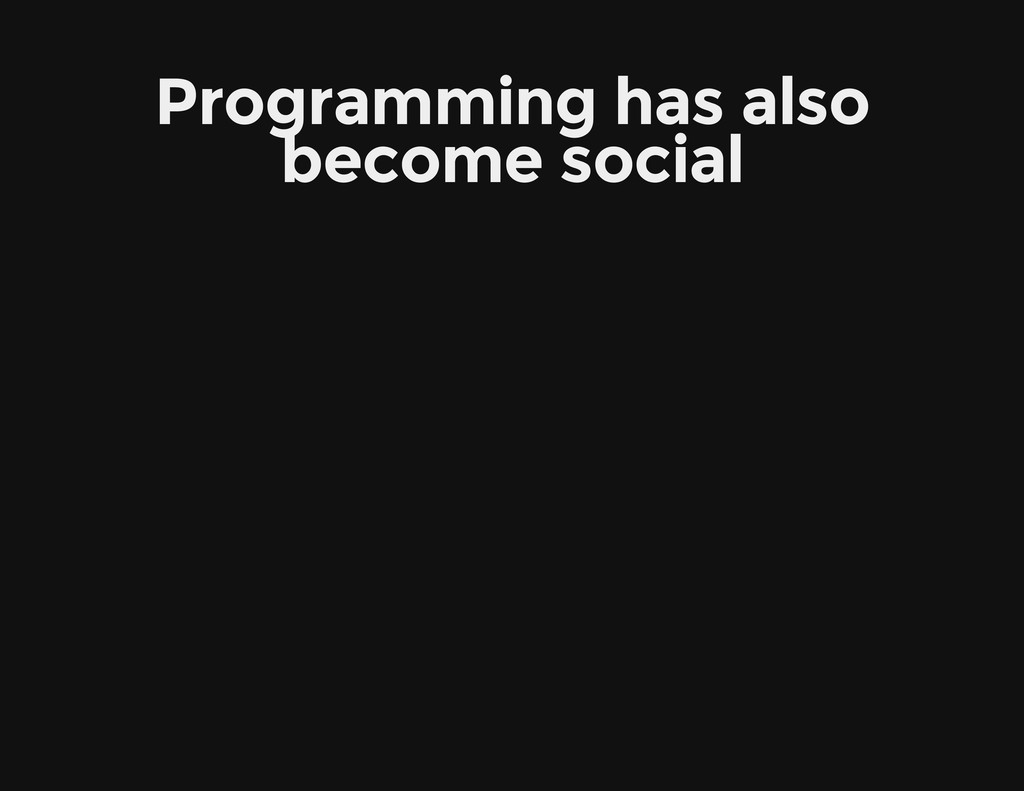 Programming has also become social