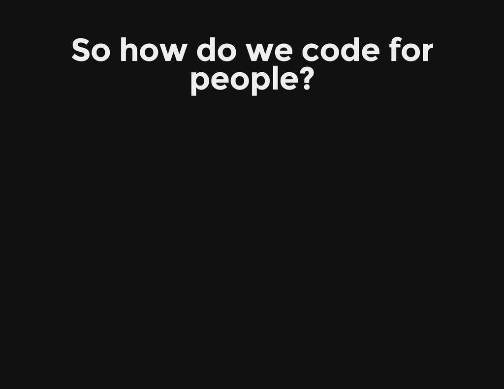 So how do we code for people?
