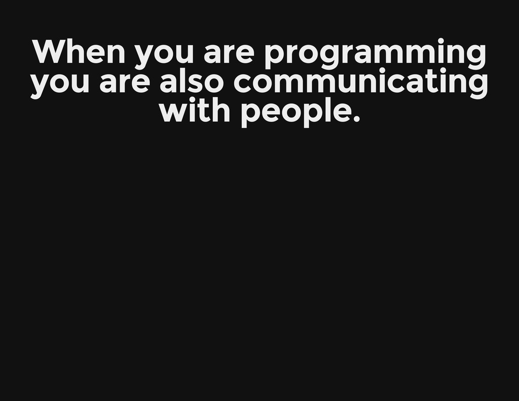 When you are programming you are also communica...