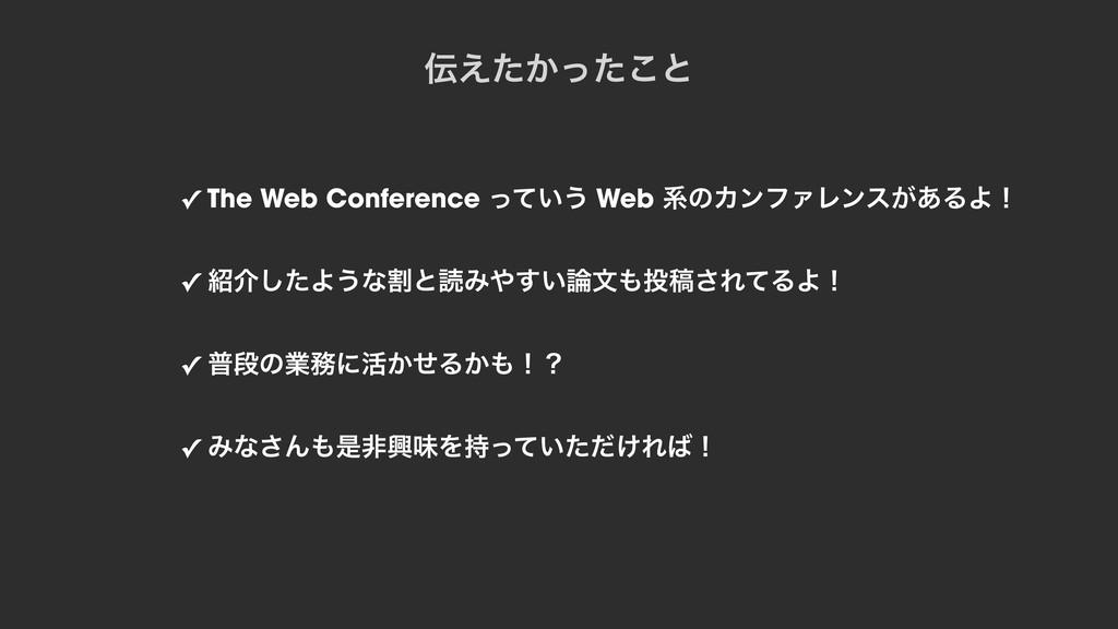 ✓ The Web Conference ͍ͬͯ͏ Web ܥͷΧϯϑΝϨϯε͕͋ΔΑʂ ✓ ...