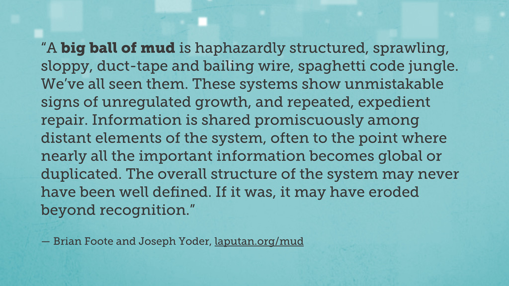 """""""A big ball of mud is haphazardly structured, s..."""