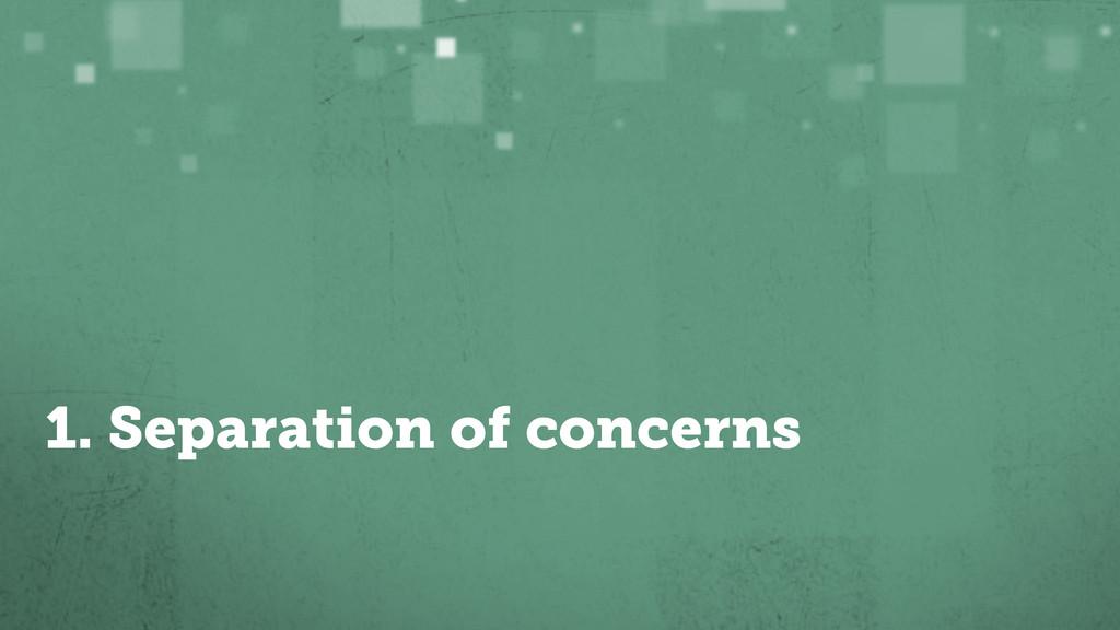 1. Separation of concerns