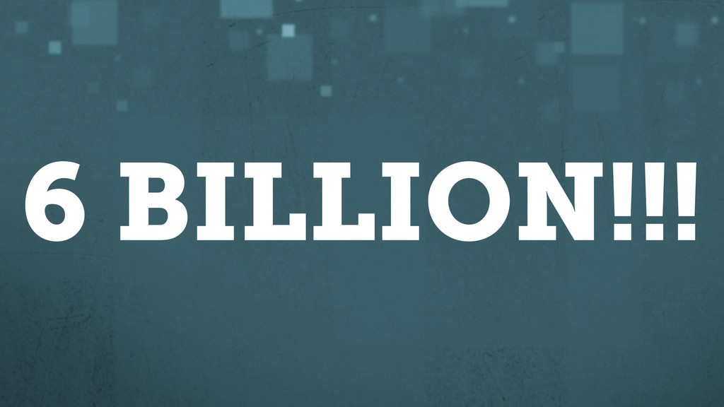 6 BILLION!!!