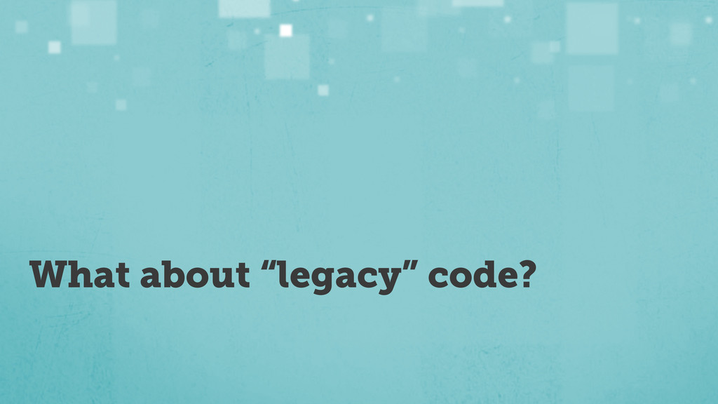 """What about """"legacy"""" code?"""