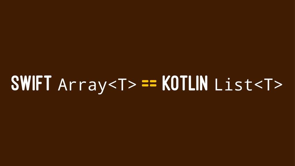 SWIFT Array<T> == KOTLIN List<T>