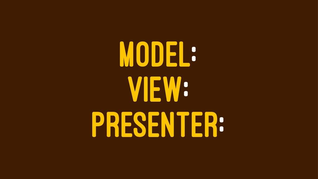 MODEL: VIEW: PRESENTER: