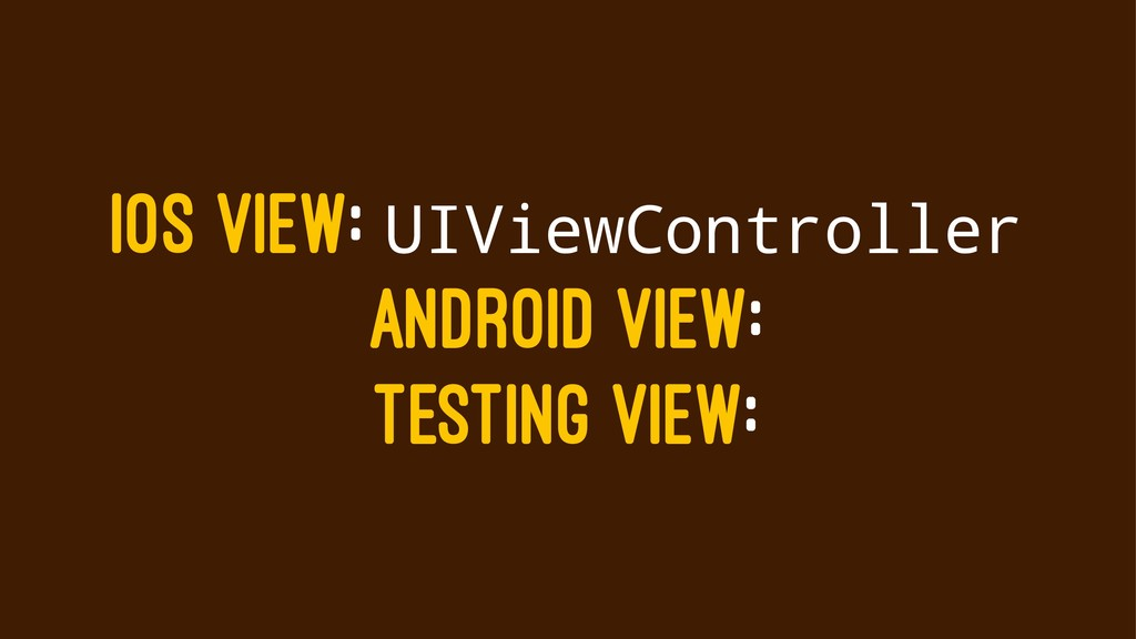 IOS VIEW: UIViewController ANDROID VIEW: TESTIN...