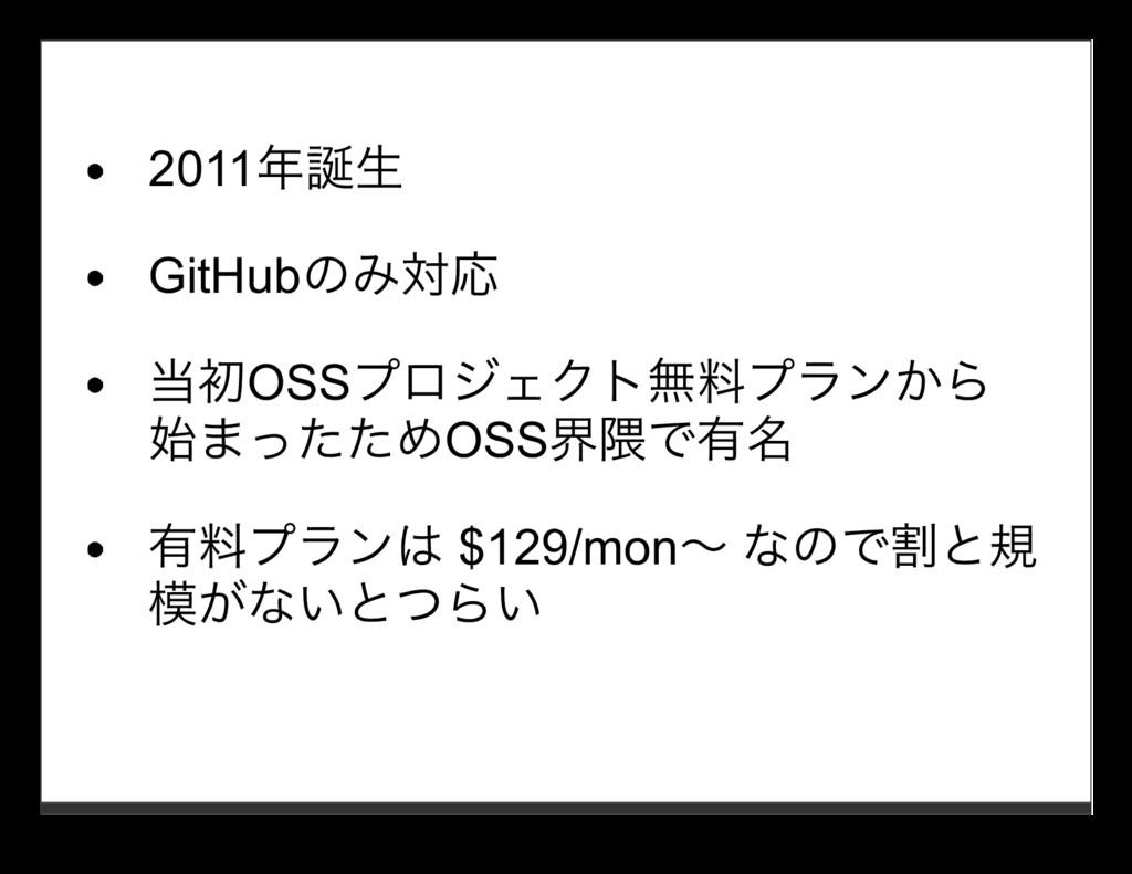 2011年誕⽣ GitHubのみ対応 当初OSSプロジェクト無料プランから 始まったためOSS...