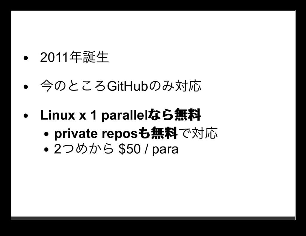 2011年誕⽣ 今のところGitHubのみ対応 Linux x 1 parallelなら無料 ...