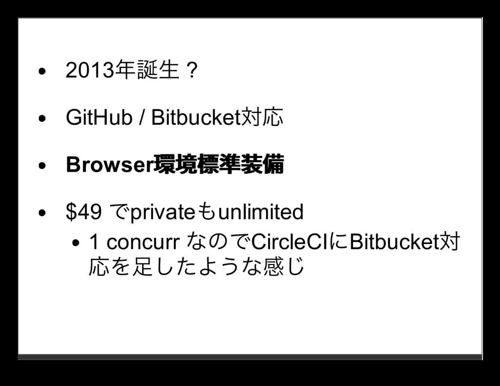 2013年誕⽣ ? GitHub / Bitbucket対応 Browser環境標準装備 環境...