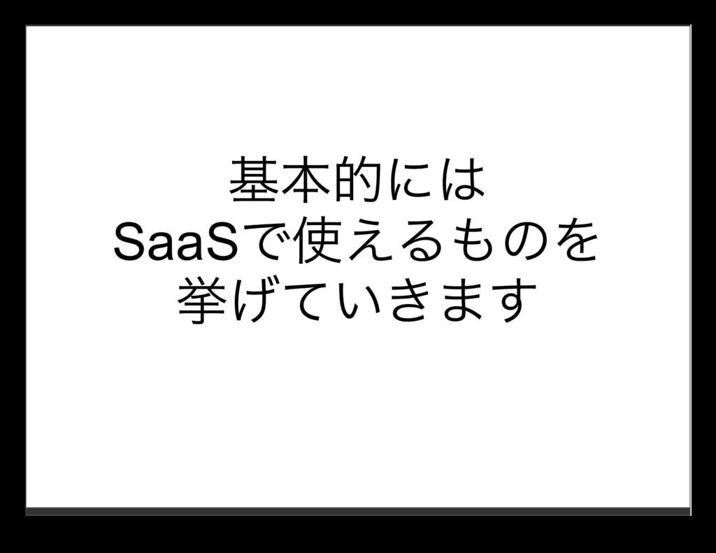 基本的には SaaSで使えるものを 挙げていきます
