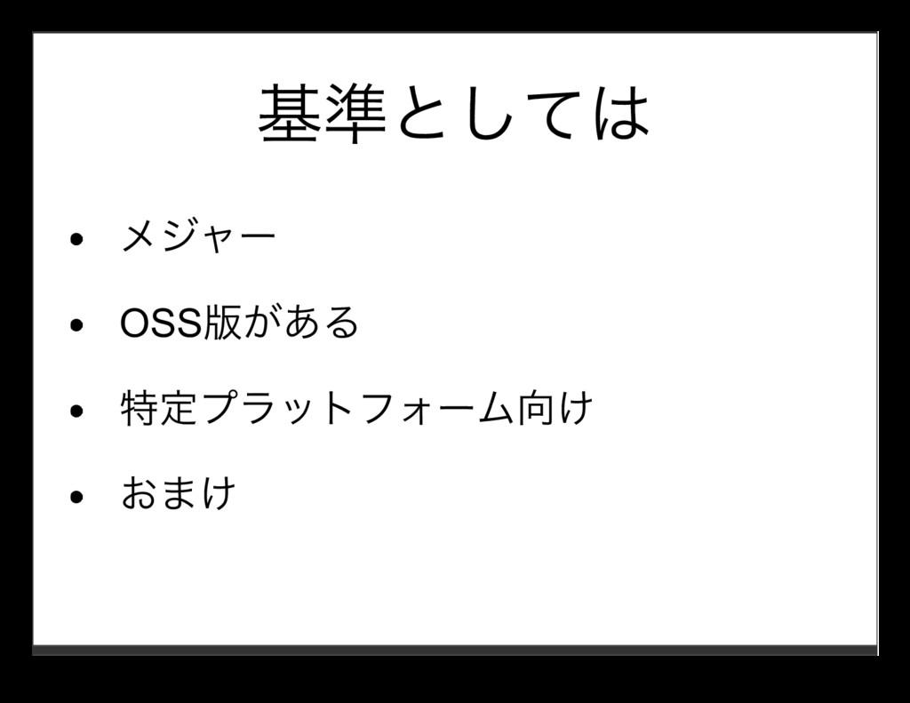 基準としては メジャー OSS版がある 特定プラットフォーム向け おまけ