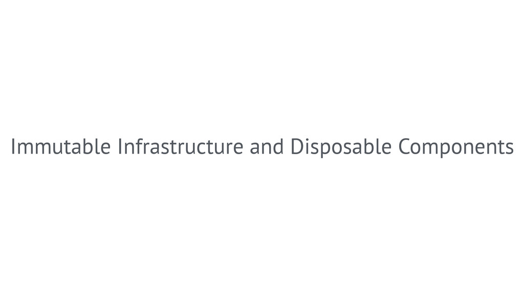 Immutable Infrastructure and Disposable Compone...