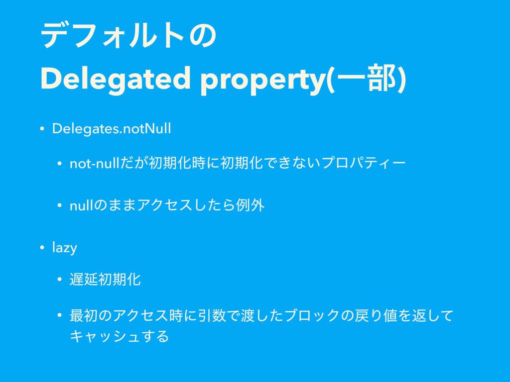σϑΥϧτͷ Delegated property(Ұ෦) • Delegates.notNu...