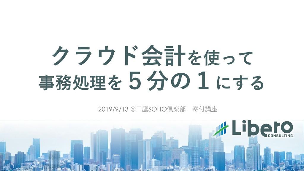 クラウド会計を使って 事務処理を5分の1にする 2019/9/13 @三鷹SOHO倶楽部 寄付...