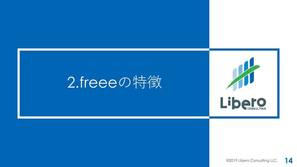 2.freeeの特徴 ©2019 Libero Consulting LLC. 14