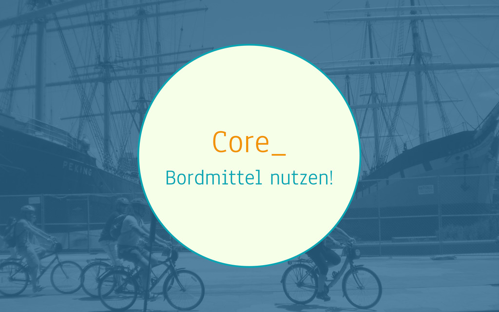 Core_ Bordmittel nutzen!