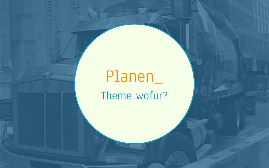 Planen_ Theme wofür?