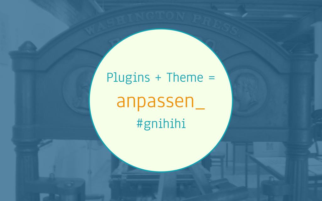 Plugins + Theme = anpassen_ #gnihihi
