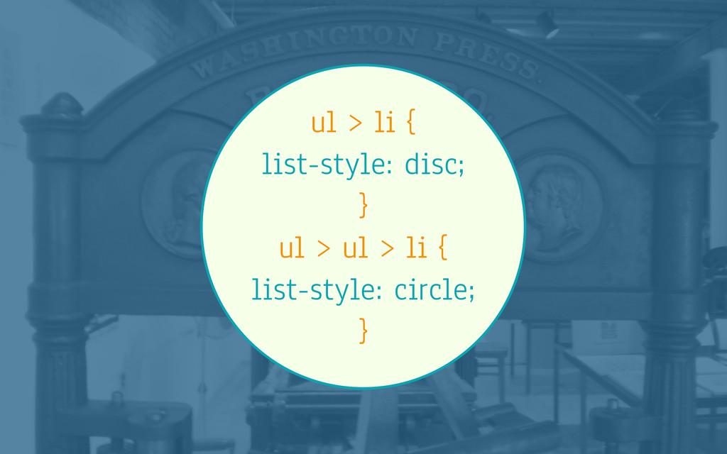 ul > li { list-style: disc; } ul > ul > li { li...