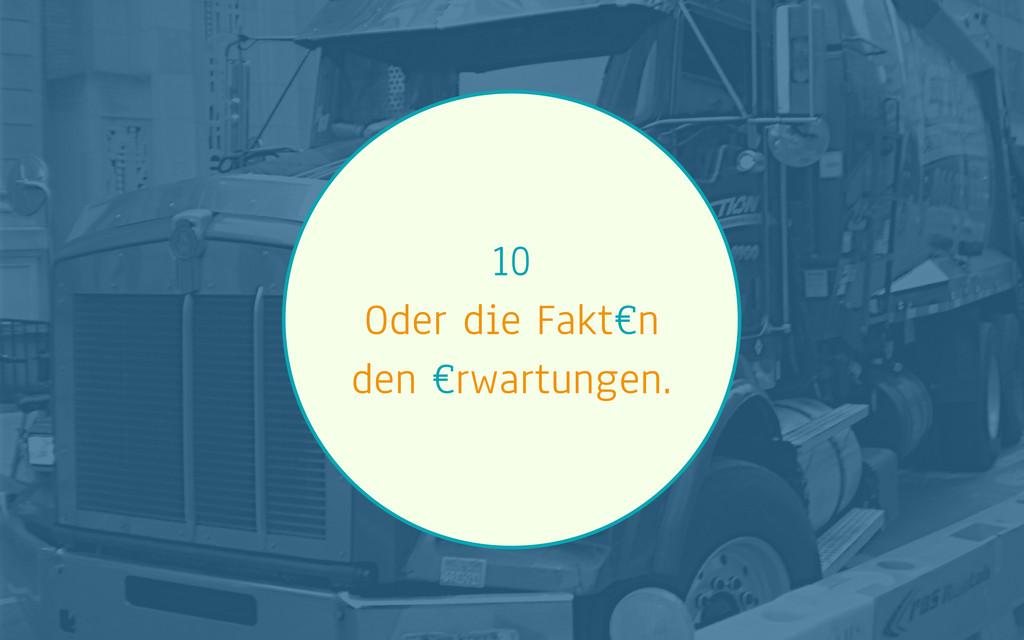 10 Oder die Fakt€n den €rwartungen.