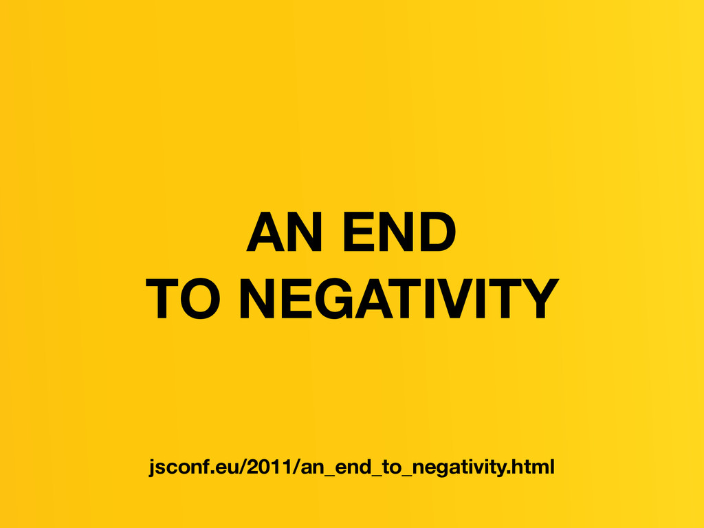 AN END TO NEGATIVITY jsconf.eu/2011/an_end_to_n...