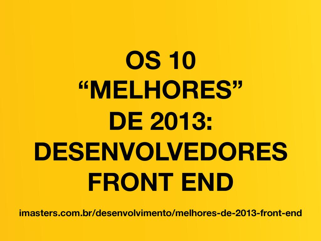 OS 10 ! DE 2013: DESENVOLVEDORES FRONT END imas...