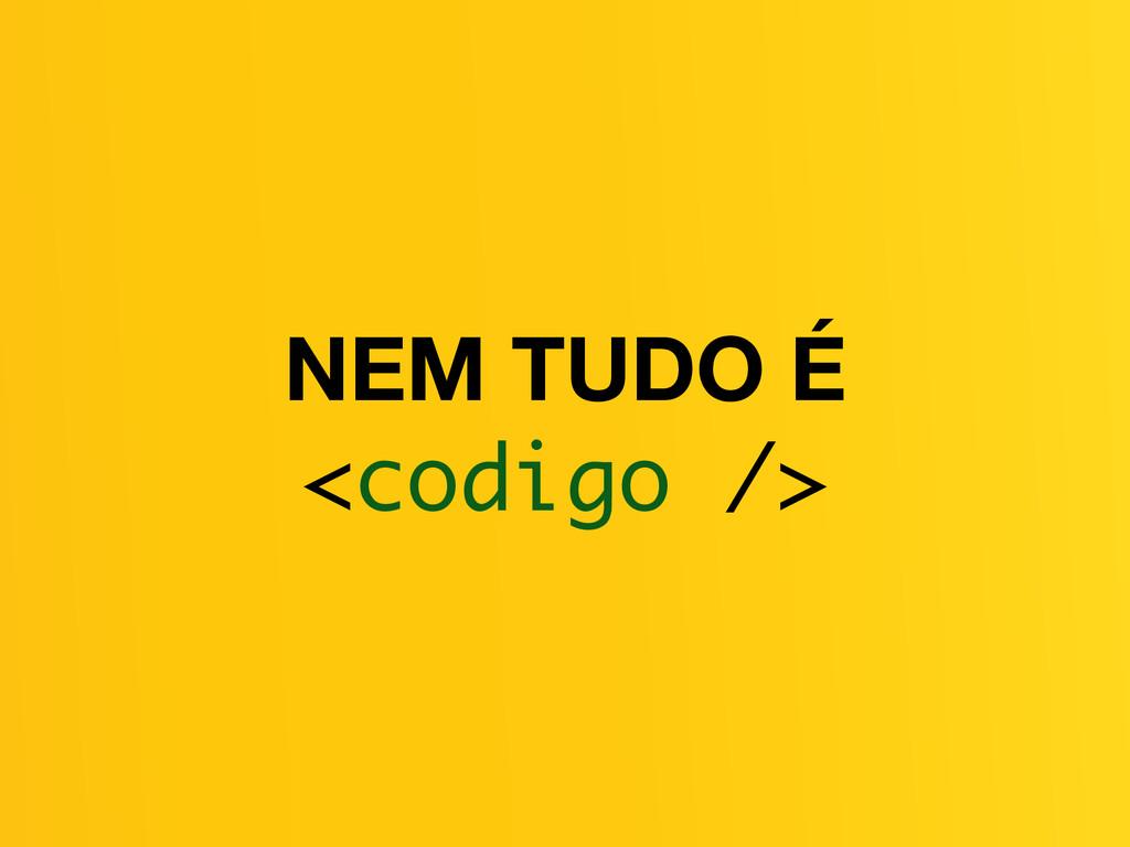 NEM TUDO É <codigo />