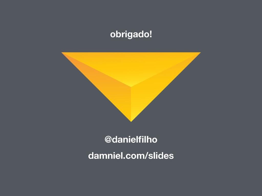 obrigado! @danielfilho damniel.com/slides
