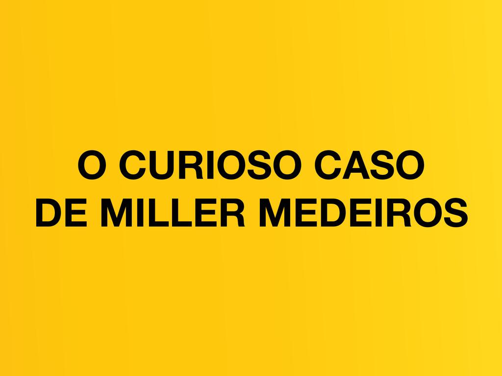 O CURIOSO CASO DE MILLER MEDEIROS