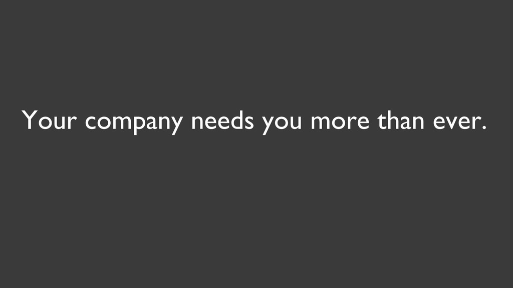 Your company needs you more than ever.