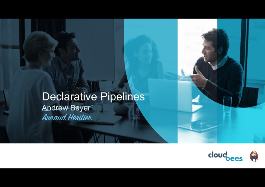 Declarative Pipelines Andrew Bayer Arnaud Hérit...