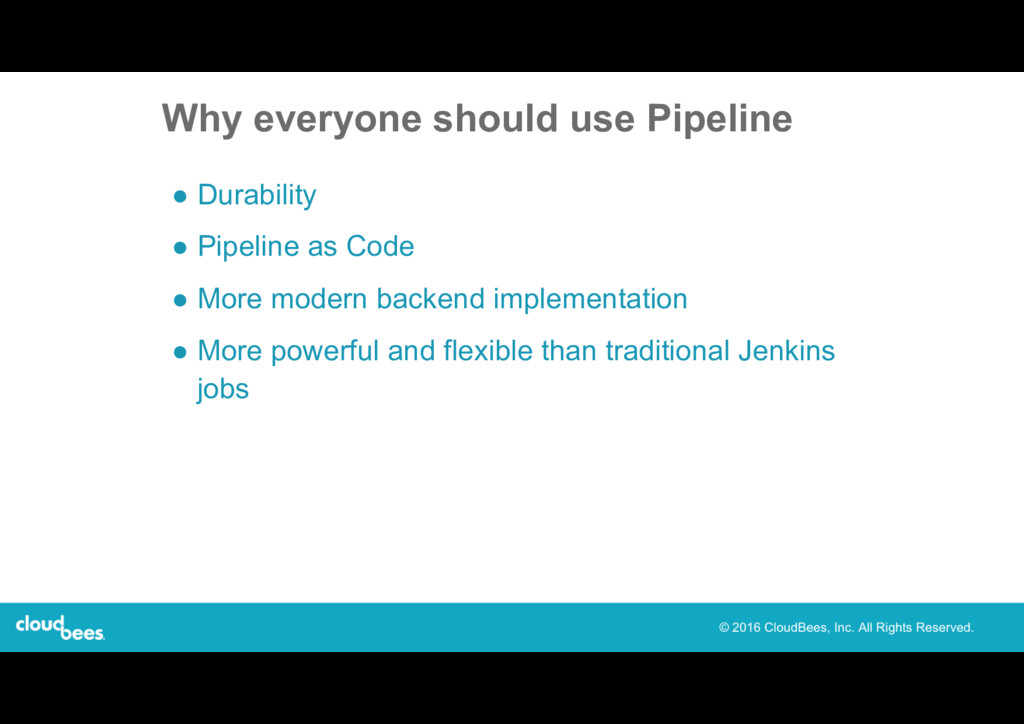 Why everyone should use Pipeline ● Durability ●...